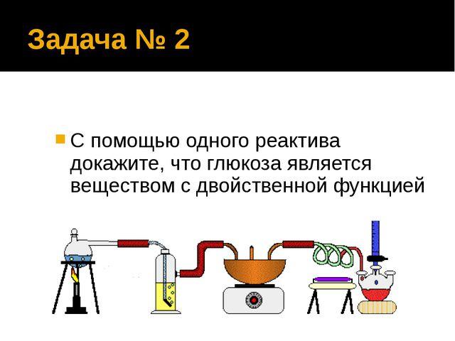 Задача № 2 С помощью одного реактива докажите, что глюкоза является веществом...