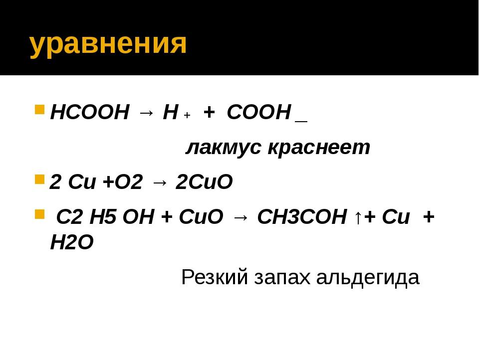 уравнения HCOOH → H + + COOH _ лакмус краснеет 2 Сu +O2 → 2СuO C2 H5 OH + СuO...