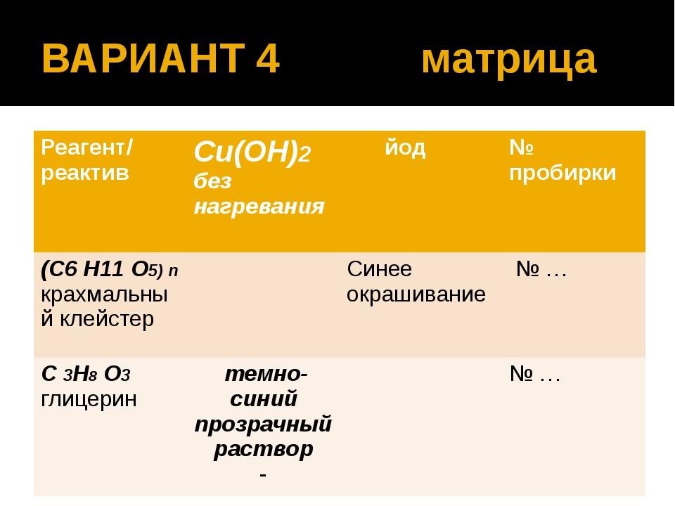 ВАРИАНТ 4 матрица Реагент/ реактив Сu(OН)2 без нагревания йод № пробирки (C6...