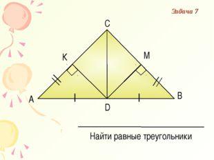 А В С D Найти равные треугольники К М Задача 7