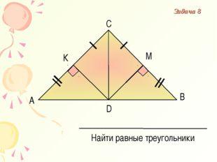 А В С D К М Найти равные треугольники Задача 8
