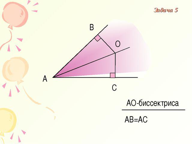 С В А О АВ=АС АО-биссектриса Задача 5