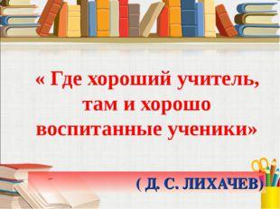 ( Д. С. ЛИХАЧЕВ) « Где хороший учитель, там и хорошо воспитанные ученики»