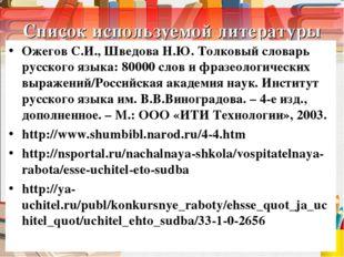 Список используемой литературы Ожегов С.И., Шведова Н.Ю. Толковый словарь рус