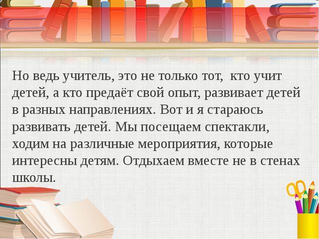 Но ведь учитель, это не только тот, кто учит детей, а кто предаёт свой опыт,...