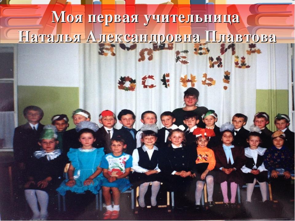 Моя первая учительница Наталья Александровна Плавтова