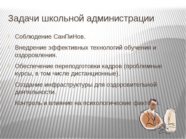 Задачи школьной администрации Соблюдение СанПиНов. Внедрение эффективных техн...
