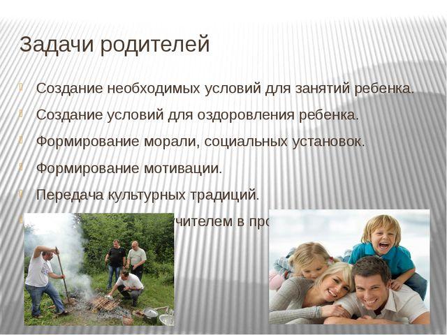 Задачи родителей Создание необходимых условий для занятий ребенка. Создание у...