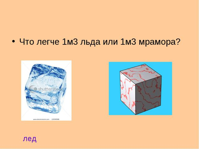 Что легче 1м3 льда или 1м3 мрамора? лед