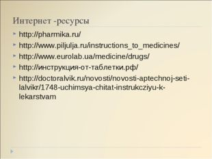 Интернет -ресурсы http://pharmika.ru/ http://www.piljulja.ru/instructions_to_