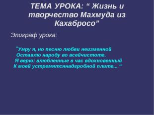 """ТЕМА УРОКА: """" Жизнь и творчество Махмуда из Кахабросо"""" Эпиграф урока: """"Умру я"""