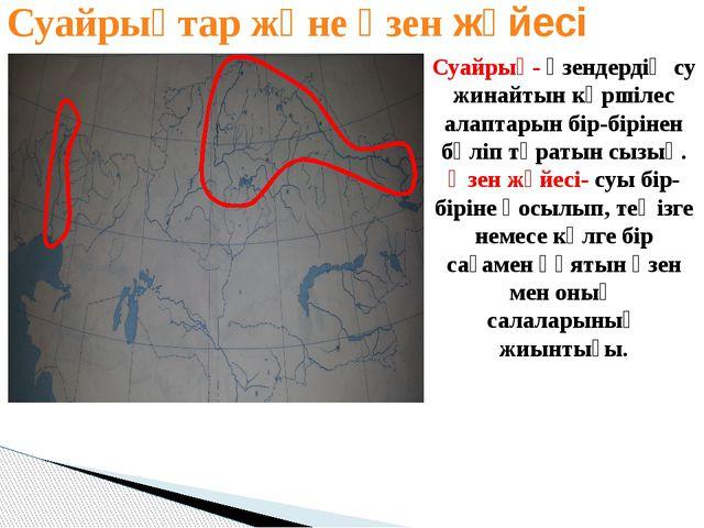 Суайрықтар және өзен жүйесі Суайрық- өзендердің су жинайтын көршілес алаптары...