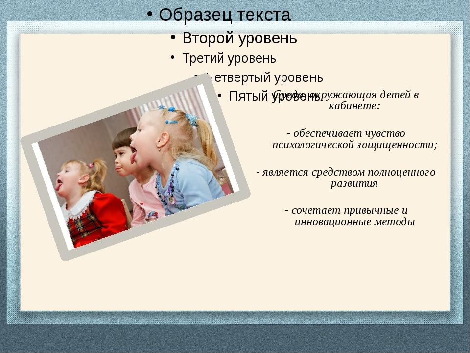 Среда, окружающая детей в кабинете: - обеспечивает чувство психологической з...