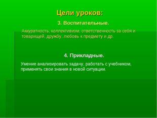 Цели уроков: 3. Воспитательные. Аккуратность, коллективизм, ответственность з