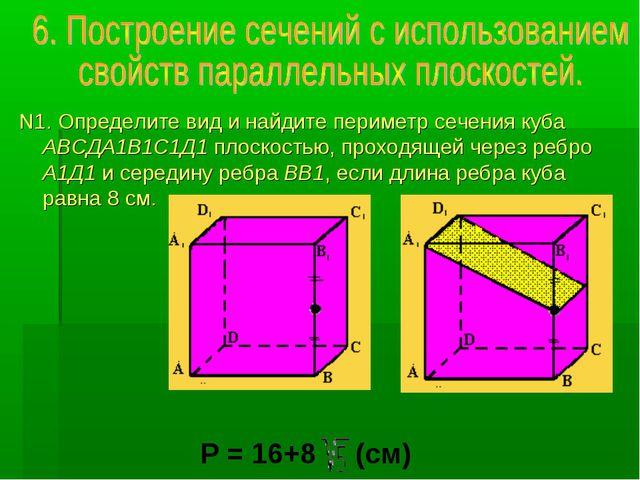 N1. Определите вид и найдите периметр сечения куба АВСДА1В1С1Д1 плоскостью, п...