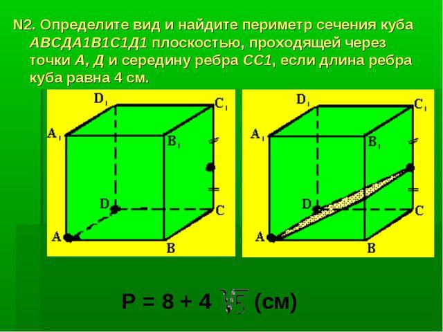 N2. Определите вид и найдите периметр сечения куба АВСДА1В1С1Д1 плоскостью, п...