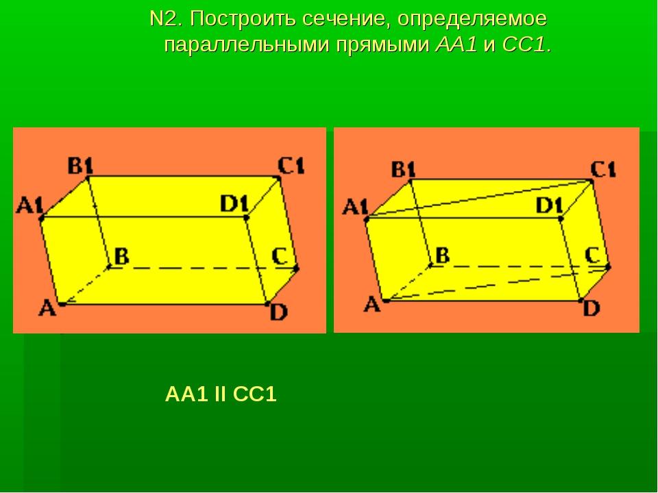 N2. Построить сечение, определяемое параллельными прямыми АА1 и CC1. АА1 II СС1