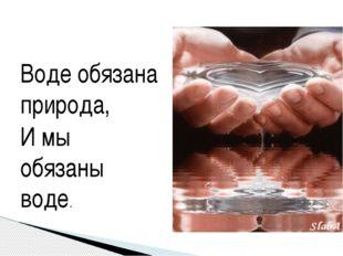 Воде обязана природа, И мы обязаны воде.