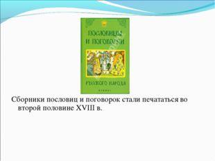 Сборники пословиц и поговорок стали печататься во второй половине XVIII в.