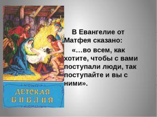 В Евангелие от Матфея сказано: «…во всем, как хотите, чтобы с вами поступал