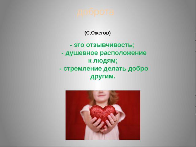 доброта - это отзывчивость; - душевное расположение к людям; - стремление дел...