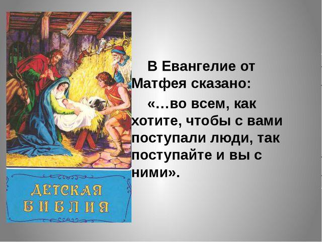 В Евангелие от Матфея сказано: «…во всем, как хотите, чтобы с вами поступал...