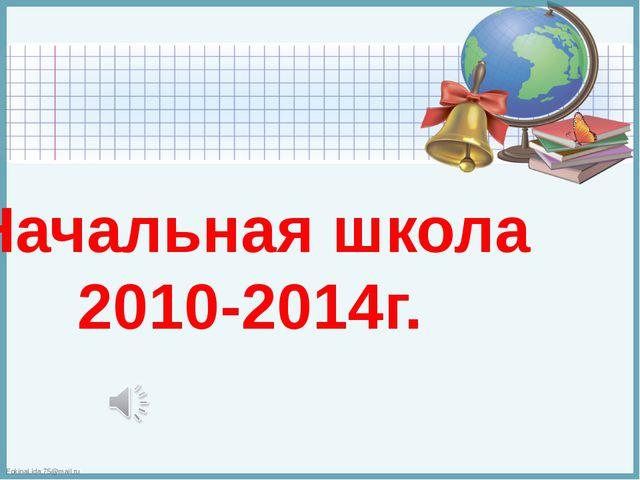 Начальная школа 2010-2014г. FokinaLida.75@mail.ru