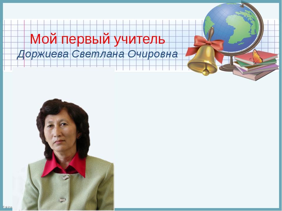 Мой первый учитель Доржиева Светлана Очировна FokinaLida.75@mail.ru