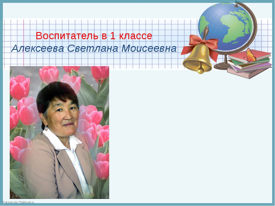 Воспитатель в 1 классе Алексеева Светлана Моисеевна FokinaLida.75@mail.ru