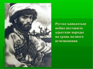 Русско-кавказская война поставила адыгские народы на грань полного исчезновения
