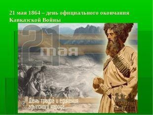 21 мая 1864 – день официального окончания Кавказской Войны