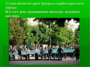 21 мая объявлен днем траура и скорби адыгского народа. И в этот день традицио