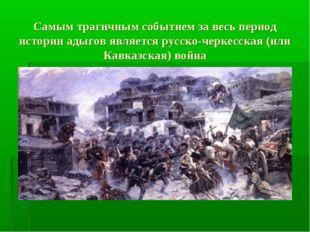 Самым трагичным событием за весь период истории адыгов является русско-черкес