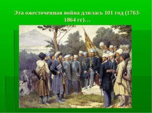 Эта ожесточенная война длилась 101 год (1763-1864 гг)…