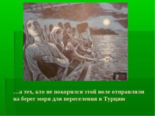 …а тех, кто не покорился этой воле отправляли на берег моря для переселения в