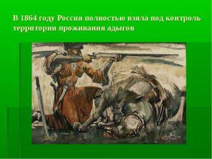 В 1864 году Россия полностью взяла под контроль территории проживания адыгов