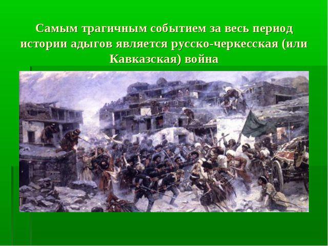 Самым трагичным событием за весь период истории адыгов является русско-черкес...