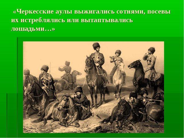 «Черкесские аулы выжигались сотнями, посевы их истреблялись или вытаптывалис...