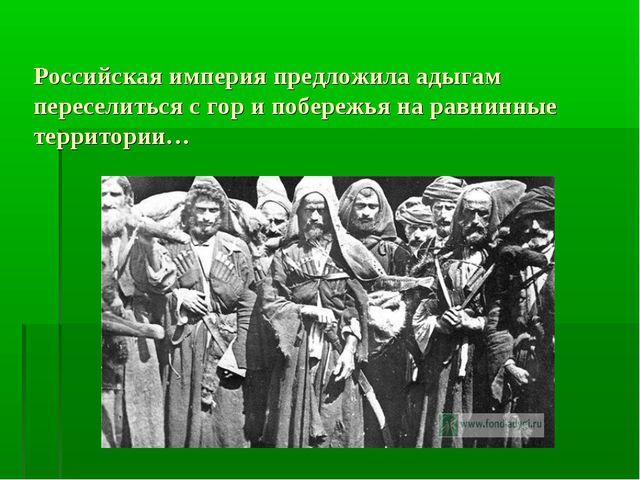 Российская империя предложила адыгам переселиться с гор и побережья на равнин...