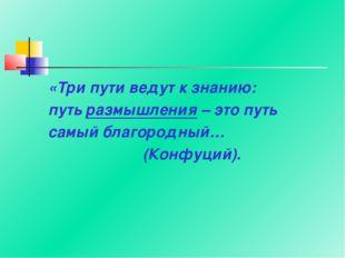 «Три пути ведут к знанию: путь размышления – это путь самый благородный… (Кон