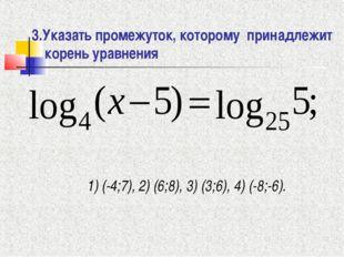 3.Указать промежуток, которому принадлежит корень уравнения 1) (-4;7), 2) (6;