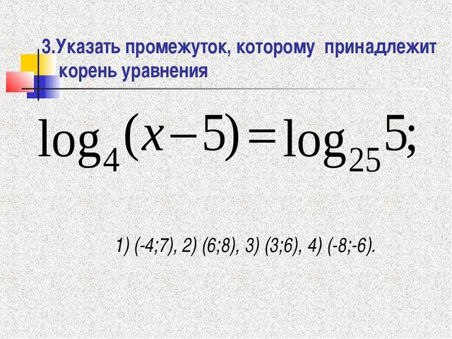 3.Указать промежуток, которому принадлежит корень уравнения 1) (-4;7), 2) (6;...