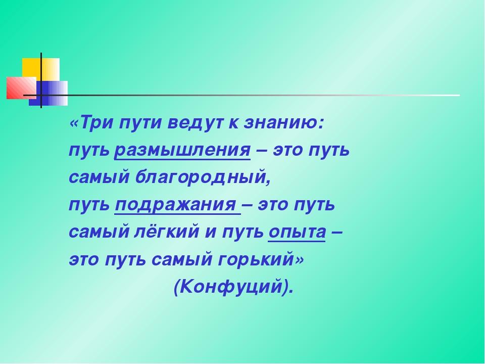 «Три пути ведут к знанию: путь размышления – это путь самый благородный, путь...