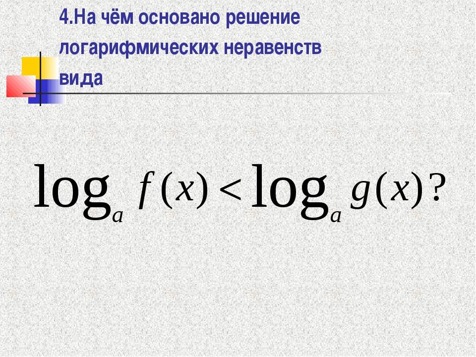 4.На чём основано решение логарифмических неравенств вида