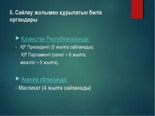 5. Сайлау жолымен құрылатын билік органдары Қазақстан Республикасында: - ҚР П