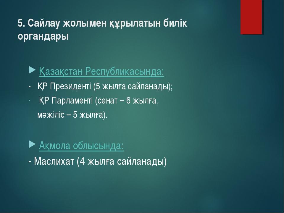 5. Сайлау жолымен құрылатын билік органдары Қазақстан Республикасында: - ҚР П...