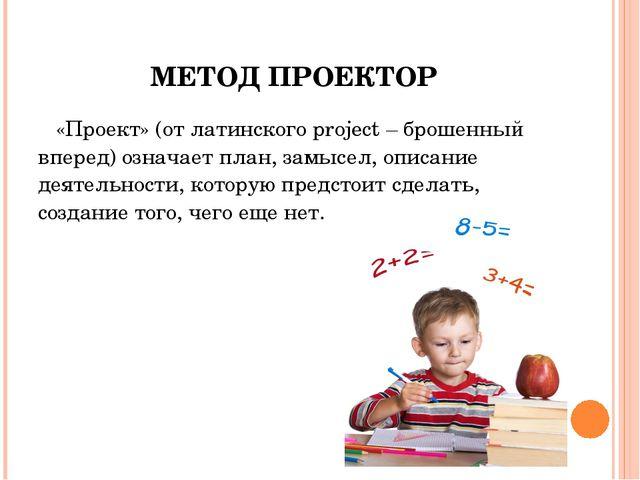 МЕТОД ПРОЕКТОР «Проект» (от латинского project – брошенный вперед) означает п...
