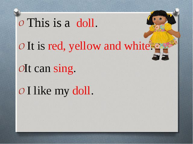 This is a doll. It is red, yellow and white. It can sing. I like my doll.