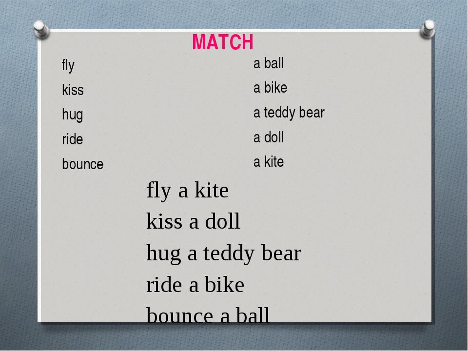 fly kiss hug ride bounce a ball a bike a teddy bear a doll a kite fly a kite...