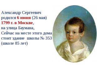 Александр Сергеевич родился 6 июня (26 мая) 1799 г. в Москве, на улица Баума